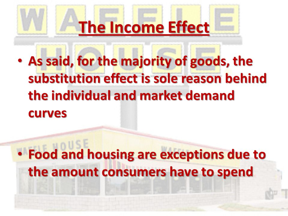 The Income Effect As said, for the majority of goods, the substitution effect is sole reason behind the individual and market demand curves As said, for the majority of goods, the substitution effect is sole reason behind the individual and market demand curves Food and housing are exceptions due to the amount consumers have to spend Food and housing are exceptions due to the amount consumers have to spend