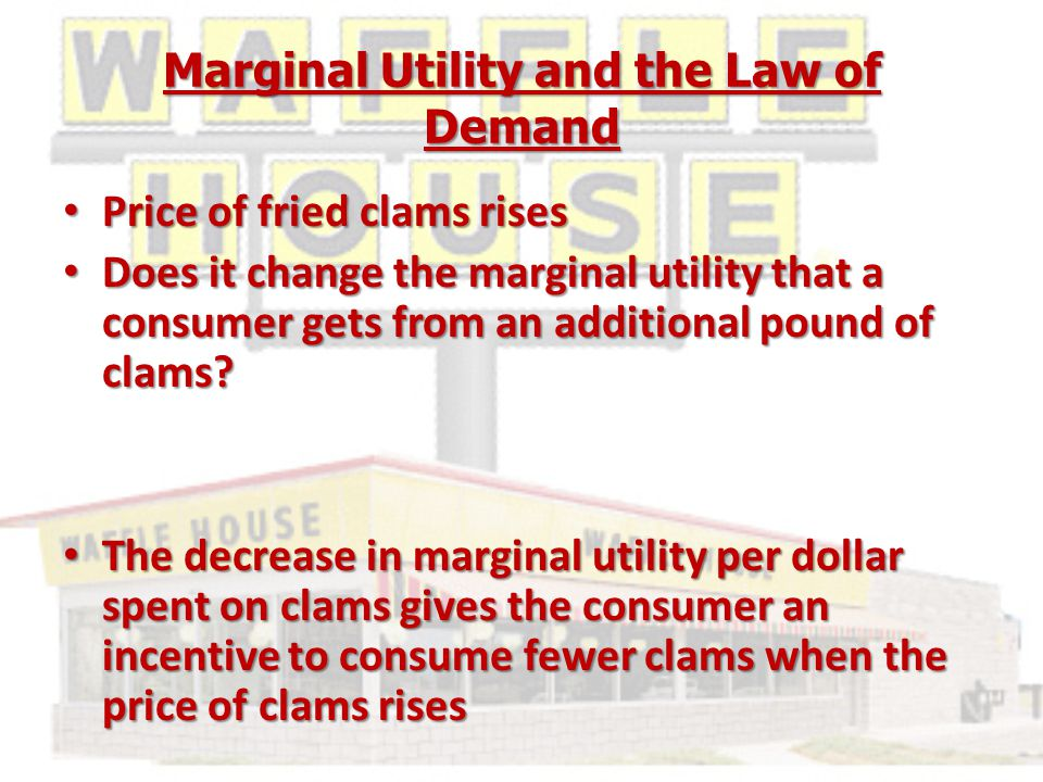 Marginal Utility and the Law of Demand Price of fried clams rises Price of fried clams rises Does it change the marginal utility that a consumer gets from an additional pound of clams.