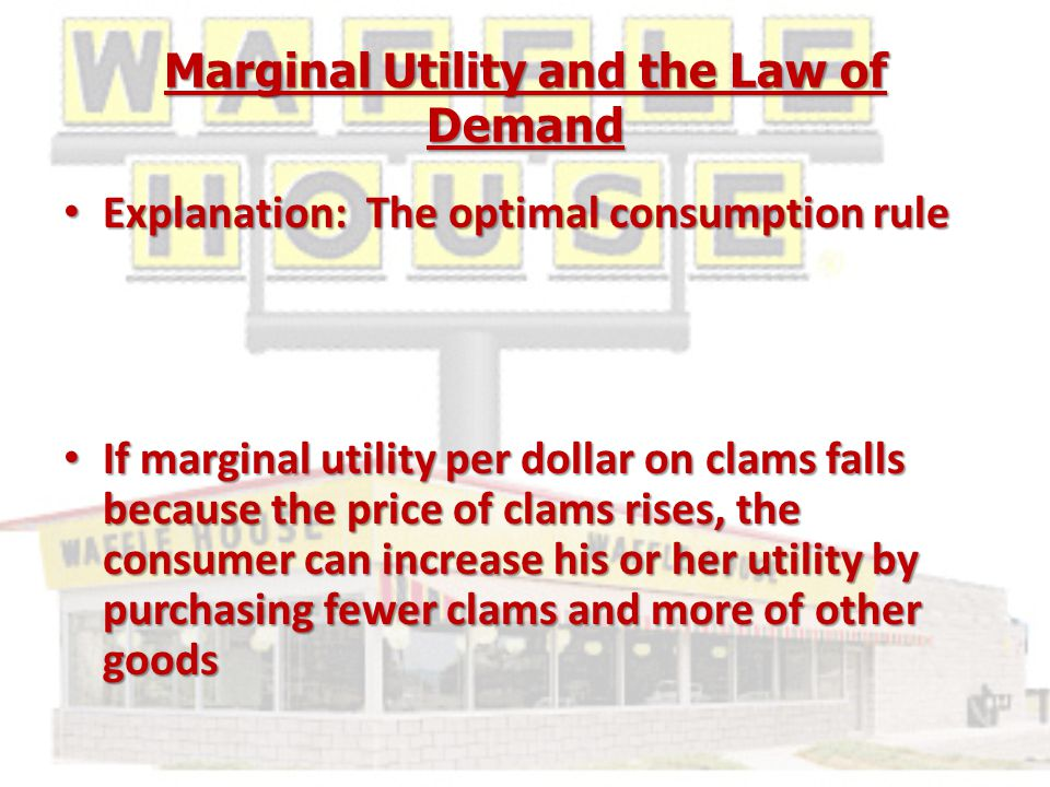 Marginal Utility and the Law of Demand Explanation: The optimal consumption rule Explanation: The optimal consumption rule If marginal utility per dollar on clams falls because the price of clams rises, the consumer can increase his or her utility by purchasing fewer clams and more of other goods If marginal utility per dollar on clams falls because the price of clams rises, the consumer can increase his or her utility by purchasing fewer clams and more of other goods