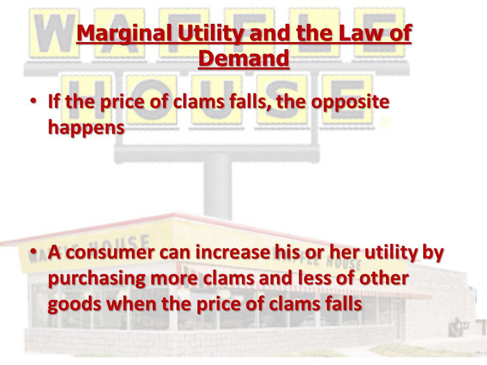 Marginal Utility and the Law of Demand If the price of clams falls, the opposite happens If the price of clams falls, the opposite happens A consumer can increase his or her utility by purchasing more clams and less of other goods when the price of clams falls A consumer can increase his or her utility by purchasing more clams and less of other goods when the price of clams falls