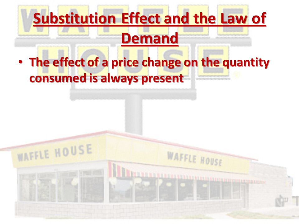 Substitution Effect and the Law of Demand The effect of a price change on the quantity consumed is always present The effect of a price change on the quantity consumed is always present