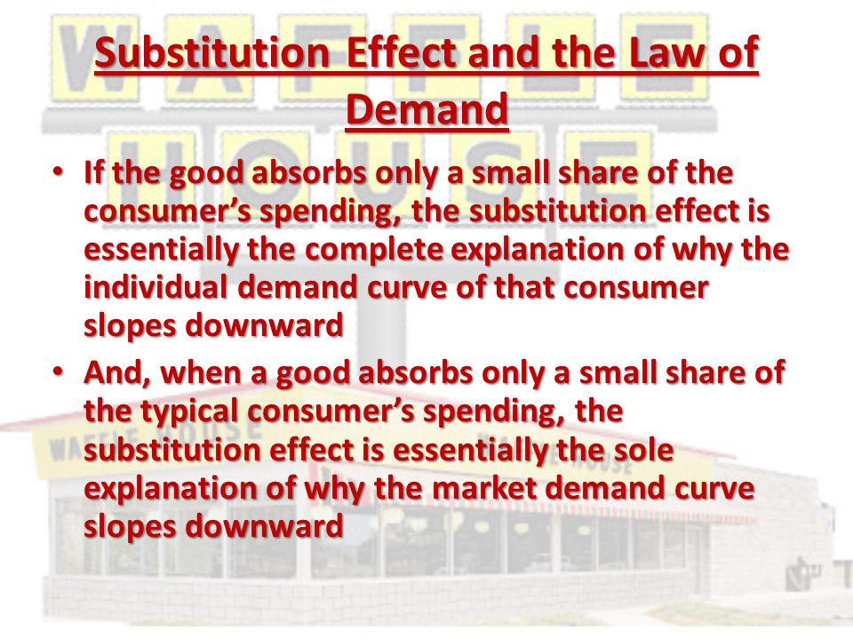 Substitution Effect and the Law of Demand If the good absorbs only a small share of the consumer's spending, the substitution effect is essentially the complete explanation of why the individual demand curve of that consumer slopes downward If the good absorbs only a small share of the consumer's spending, the substitution effect is essentially the complete explanation of why the individual demand curve of that consumer slopes downward And, when a good absorbs only a small share of the typical consumer's spending, the substitution effect is essentially the sole explanation of why the market demand curve slopes downward And, when a good absorbs only a small share of the typical consumer's spending, the substitution effect is essentially the sole explanation of why the market demand curve slopes downward