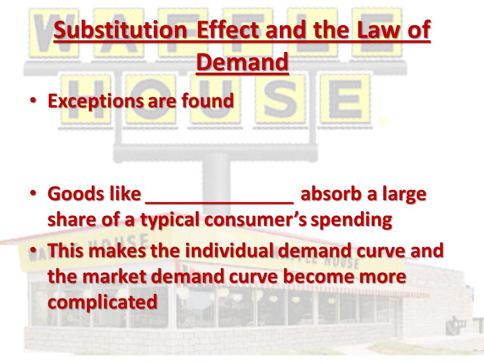 Substitution Effect and the Law of Demand Exceptions are found Exceptions are found Goods like ______________ absorb a large share of a typical consumer's spending Goods like ______________ absorb a large share of a typical consumer's spending This makes the individual demand curve and the market demand curve become more complicated This makes the individual demand curve and the market demand curve become more complicated