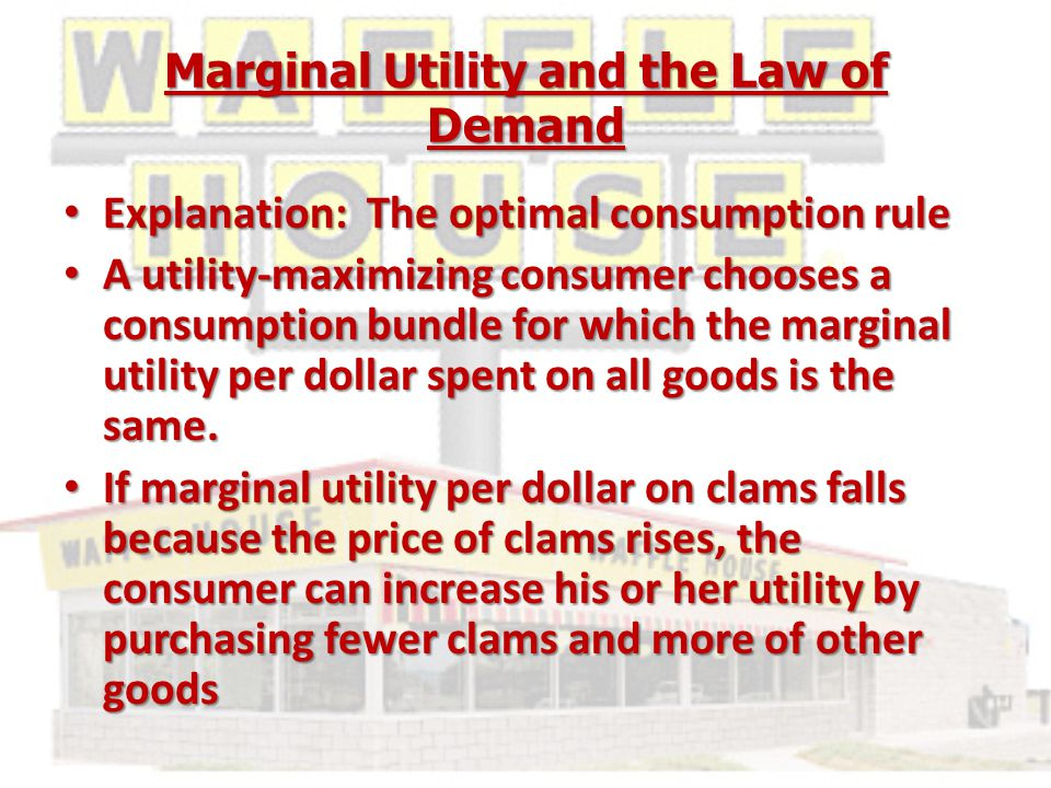 Marginal Utility and the Law of Demand Explanation: The optimal consumption rule Explanation: The optimal consumption rule A utility-maximizing consumer chooses a consumption bundle for which the marginal utility per dollar spent on all goods is the same.