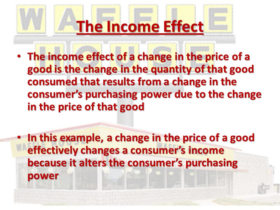 The Income Effect The income effect of a change in the price of a good is the change in the quantity of that good consumed that results from a change in the consumer's purchasing power due to the change in the price of that good The income effect of a change in the price of a good is the change in the quantity of that good consumed that results from a change in the consumer's purchasing power due to the change in the price of that good In this example, a change in the price of a good effectively changes a consumer's income because it alters the consumer's purchasing power In this example, a change in the price of a good effectively changes a consumer's income because it alters the consumer's purchasing power
