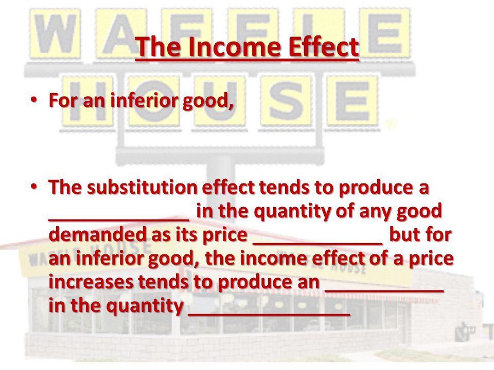 The Income Effect For an inferior good, For an inferior good, The substitution effect tends to produce a _____________ in the quantity of any good demanded as its price ____________ but for an inferior good, the income effect of a price increases tends to produce an ___________ in the quantity _______________ The substitution effect tends to produce a _____________ in the quantity of any good demanded as its price ____________ but for an inferior good, the income effect of a price increases tends to produce an ___________ in the quantity _______________