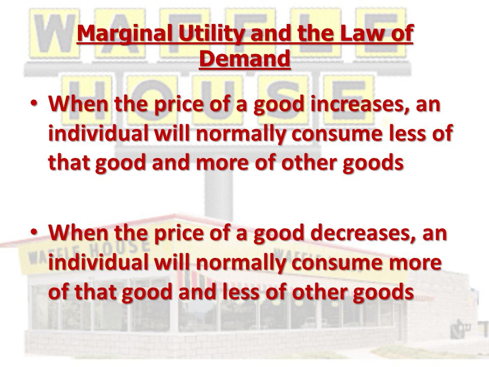 Marginal Utility and the Law of Demand When the price of a good increases, an individual will normally consume less of that good and more of other goods When the price of a good increases, an individual will normally consume less of that good and more of other goods When the price of a good decreases, an individual will normally consume more of that good and less of other goods When the price of a good decreases, an individual will normally consume more of that good and less of other goods