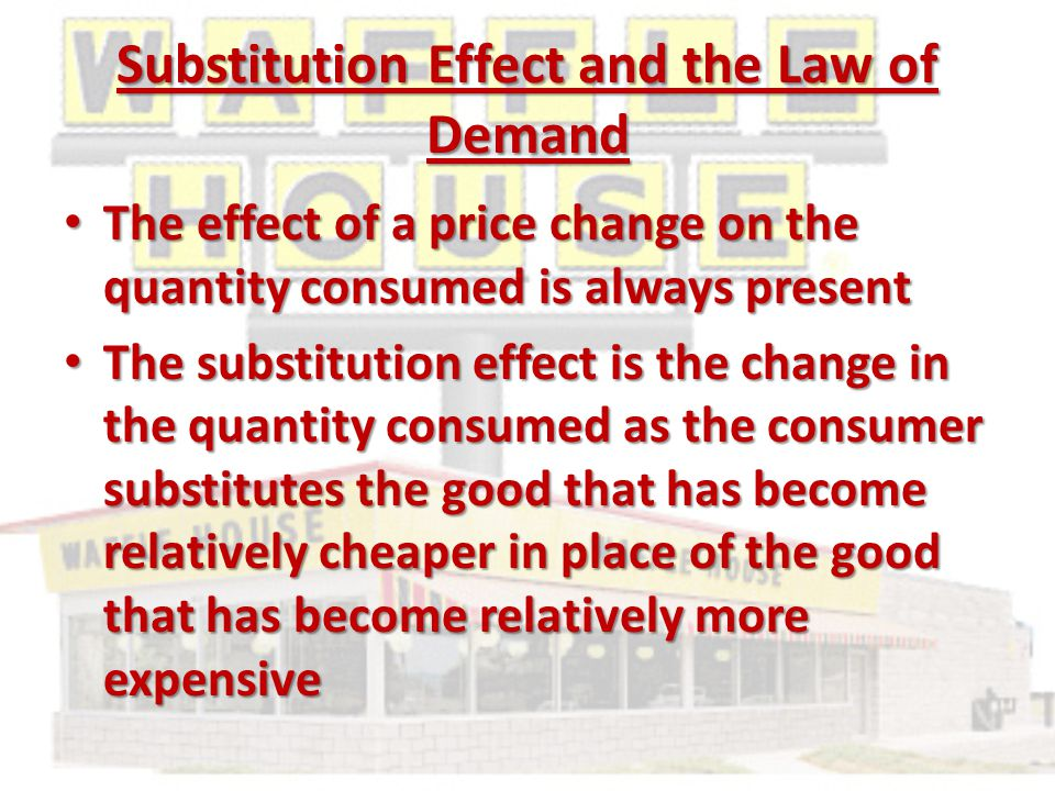Substitution Effect and the Law of Demand The effect of a price change on the quantity consumed is always present The effect of a price change on the quantity consumed is always present The substitution effect is the change in the quantity consumed as the consumer substitutes the good that has become relatively cheaper in place of the good that has become relatively more expensive The substitution effect is the change in the quantity consumed as the consumer substitutes the good that has become relatively cheaper in place of the good that has become relatively more expensive