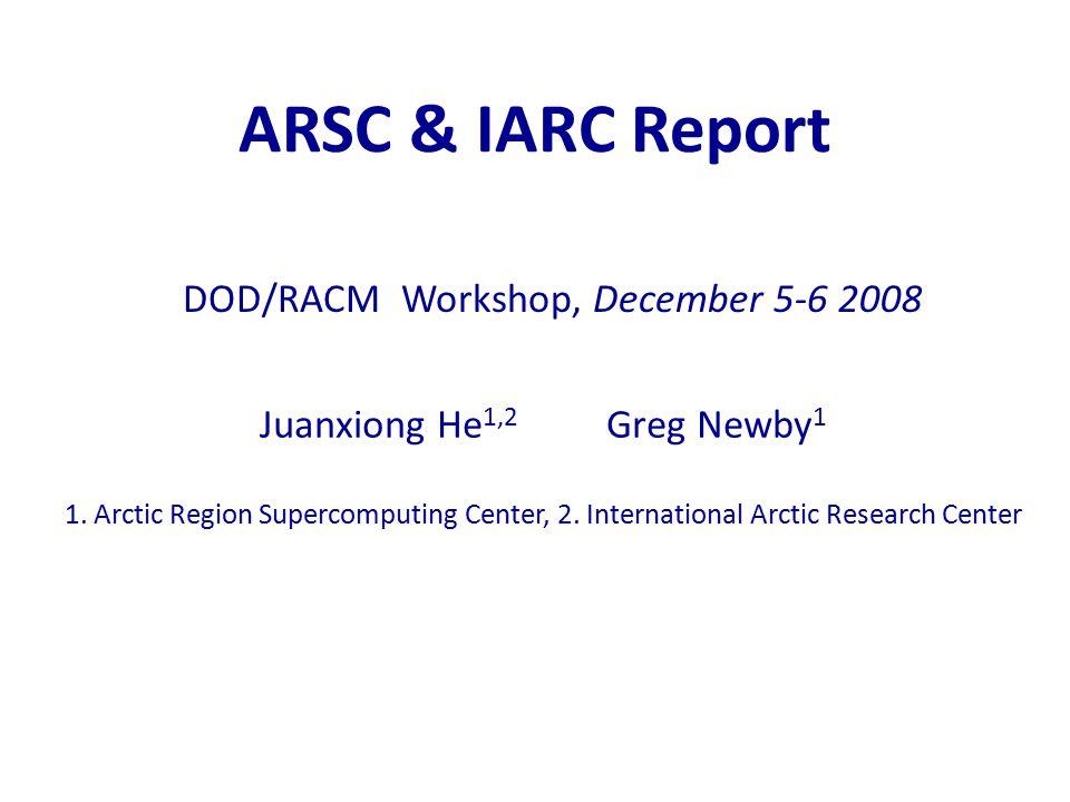 ARSC & IARC Report Juanxiong He 1,2 Greg Newby 1 1. Arctic Region Supercomputing Center, 2. International Arctic Research Center DOD/RACM Workshop, De