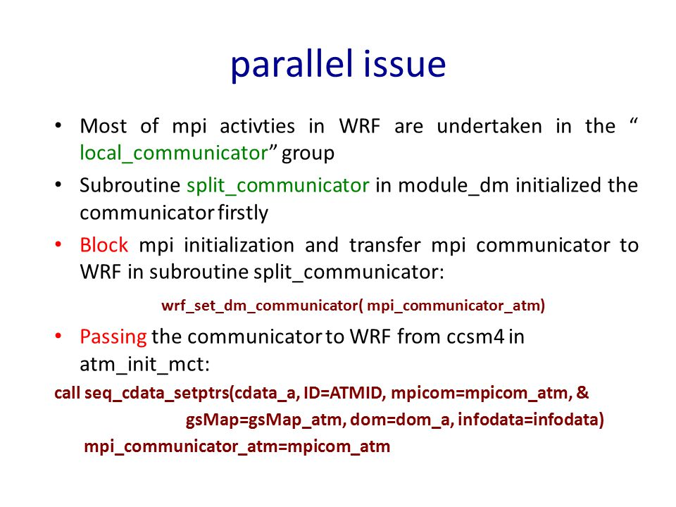 parallel issue Most of mpi activties in WRF are undertaken in the local_communicator group Subroutine split_communicator in module_dm initialized the communicator firstly Block mpi initialization and transfer mpi communicator to WRF in subroutine split_communicator: wrf_set_dm_communicator( mpi_communicator_atm) Passing the communicator to WRF from ccsm4 in atm_init_mct: call seq_cdata_setptrs(cdata_a, ID=ATMID, mpicom=mpicom_atm, & gsMap=gsMap_atm, dom=dom_a, infodata=infodata) mpi_communicator_atm=mpicom_atm