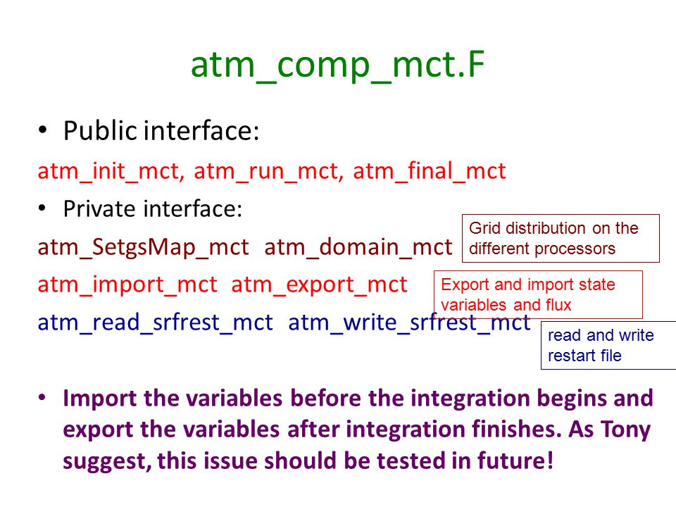 atm_comp_mct.F Public interface: atm_init_mct, atm_run_mct, atm_final_mct Private interface: atm_SetgsMap_mct atm_domain_mctatm_import_mct atm_export_mctatm_read_srfrest_mct atm_write_srfrest_mct Import the variables before the integration begins andexport the variables after integration finishes.
