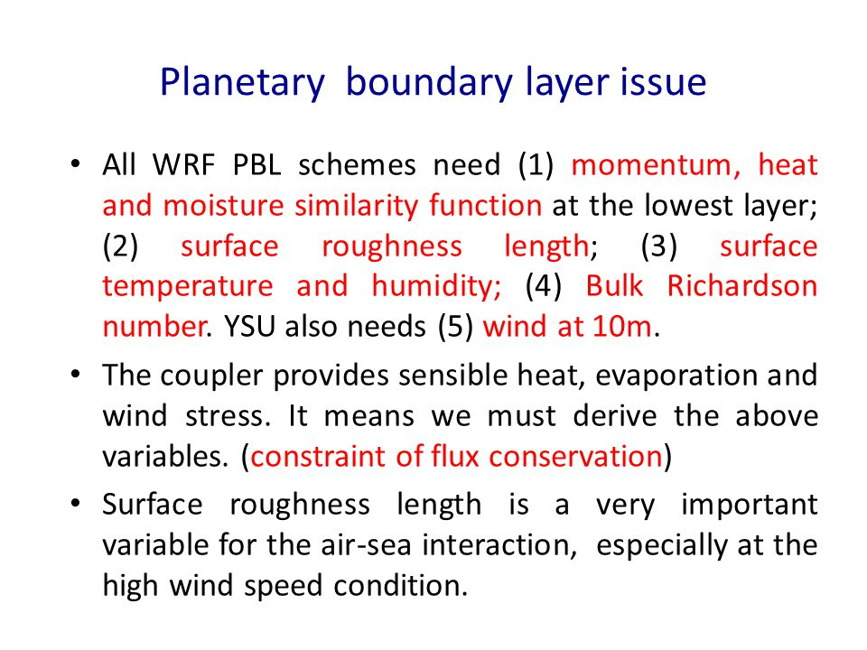 Planetary boundary layer issue All WRF PBL schemes need (1) momentum, heat and moisture similarity function at the lowest layer; (2) surface roughness length ; (3) surface temperature and humidity; (4) Bulk Richardson number.