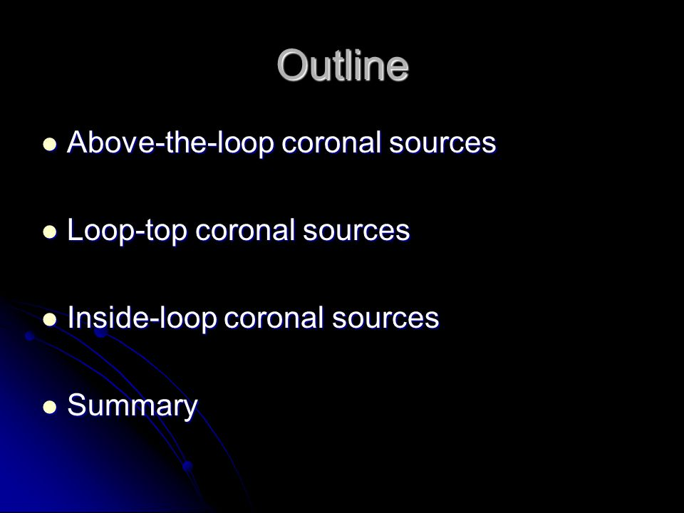 Outline Above-the-loop coronal sources Above-the-loop coronal sources Loop-top coronal sources Loop-top coronal sources Inside-loop coronal sources In