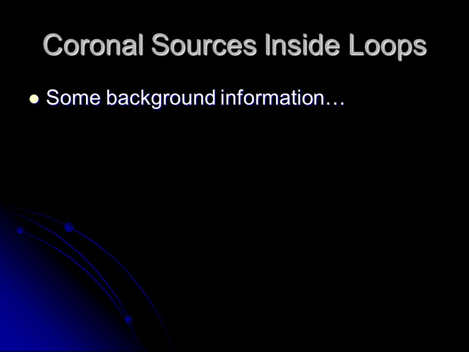 Coronal Sources Inside Loops Some background information… Some background information…