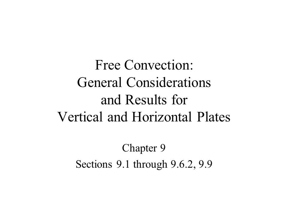 Free Convection: General Considerations and Results for Vertical and Horizontal Plates Chapter 9 Sections 9.1 through 9.6.2, 9.9