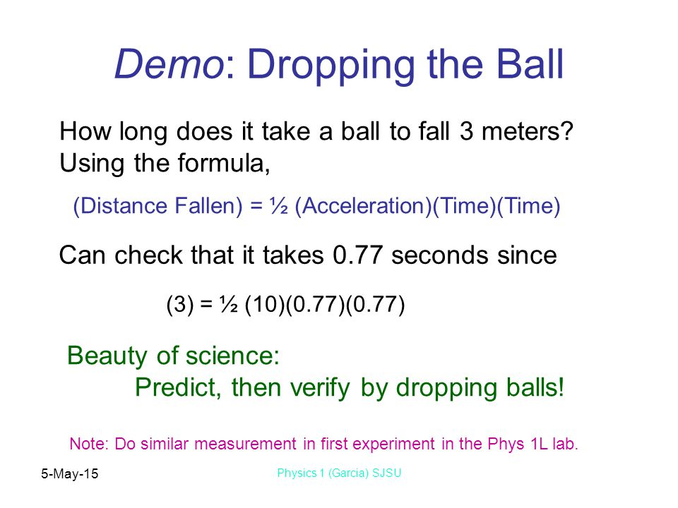 5-May-15 Physics 1 (Garcia) SJSU Demo: Dropping the Ball (Distance Fallen) = ½ (Acceleration)(Time)(Time) How long does it take a ball to fall 3 meters.