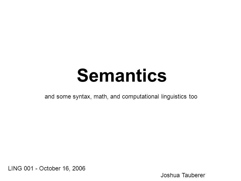 Semantics LING 001 - October 16, 2006 Joshua Tauberer and some syntax, math, and computational linguistics too