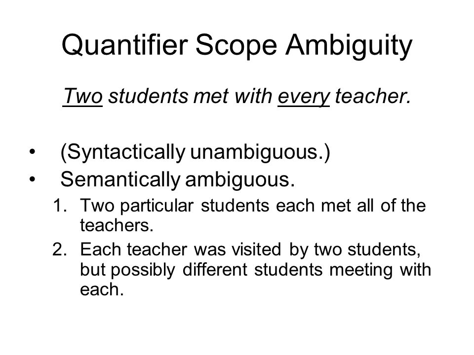 Quantifier Scope Ambiguity Two students met with every teacher. (Syntactically unambiguous.) Semantically ambiguous. 1.Two particular students each me