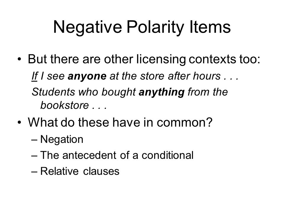 Negative Polarity Items But there are other licensing contexts too: If I see anyone at the store after hours... Students who bought anything from the