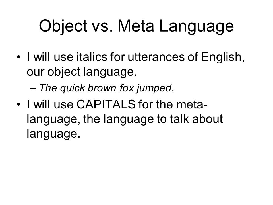 Object vs. Meta Language I will use italics for utterances of English, our object language.
