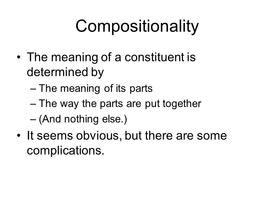 Compositionality The meaning of a constituent is determined by –The meaning of its parts –The way the parts are put together –(And nothing else.) It seems obvious, but there are some complications.