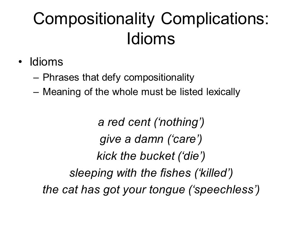 Compositionality Complications: Idioms Idioms –Phrases that defy compositionality –Meaning of the whole must be listed lexically a red cent ('nothing'
