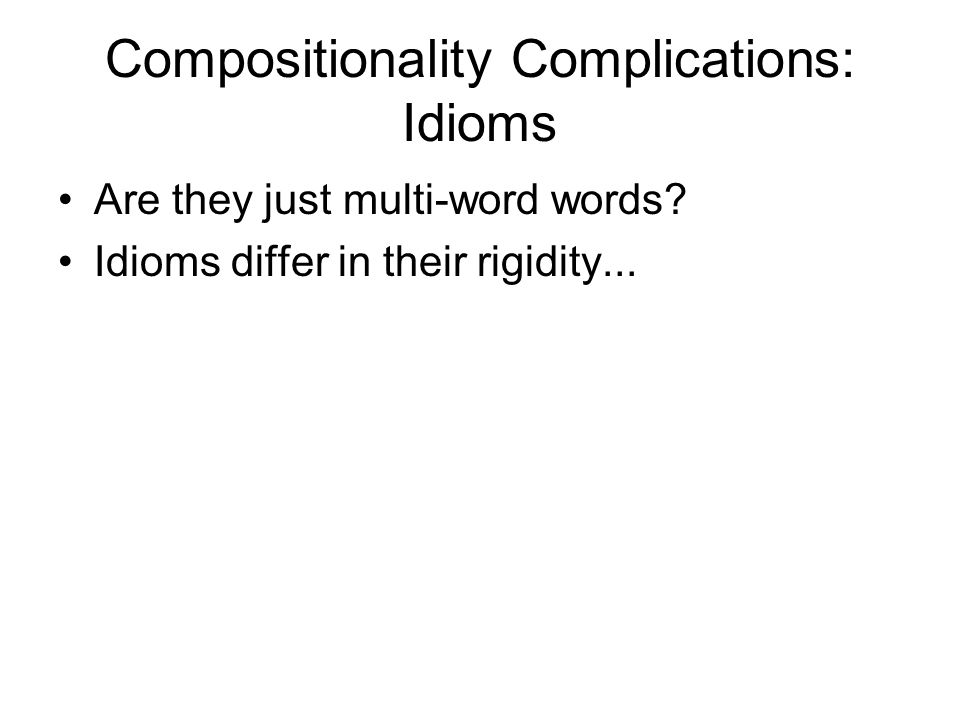 Compositionality Complications: Idioms Are they just multi-word words? Idioms differ in their rigidity...
