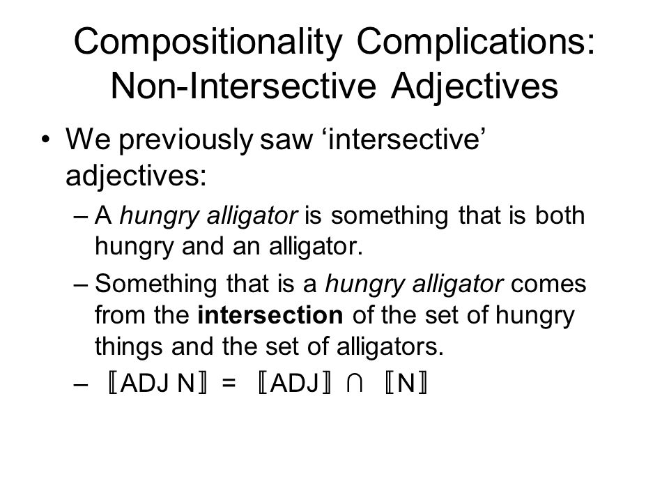 Compositionality Complications: Non-Intersective Adjectives We previously saw 'intersective' adjectives: –A hungry alligator is something that is both