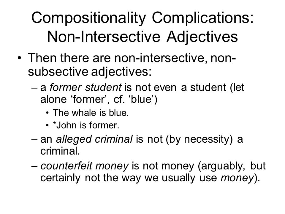 Compositionality Complications: Non-Intersective Adjectives Then there are non-intersective, non- subsective adjectives: –a former student is not even