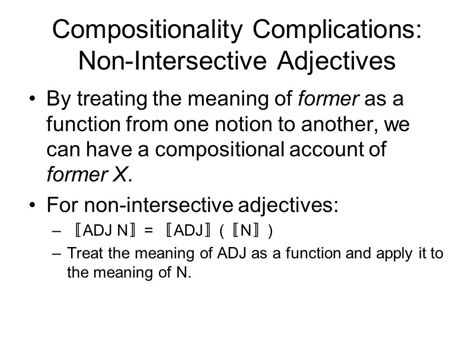 Compositionality Complications: Non-Intersective Adjectives By treating the meaning of former as a function from one notion to another, we can have a