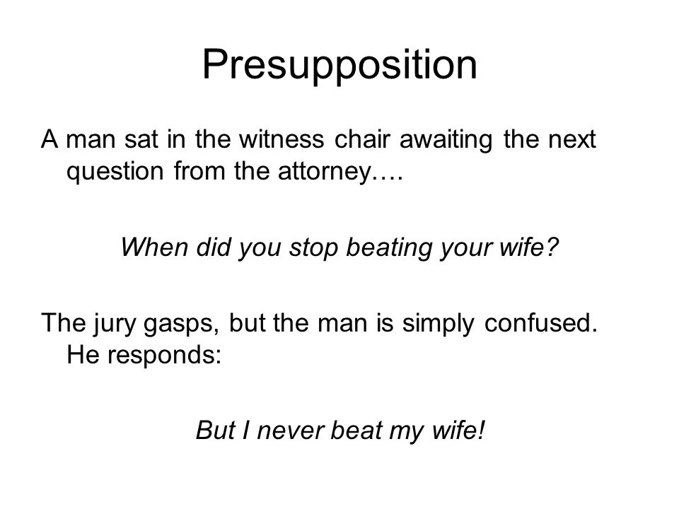 Presupposition A man sat in the witness chair awaiting the next question from the attorney….