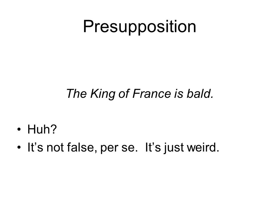 Presupposition The King of France is bald. Huh It's not false, per se. It's just weird.