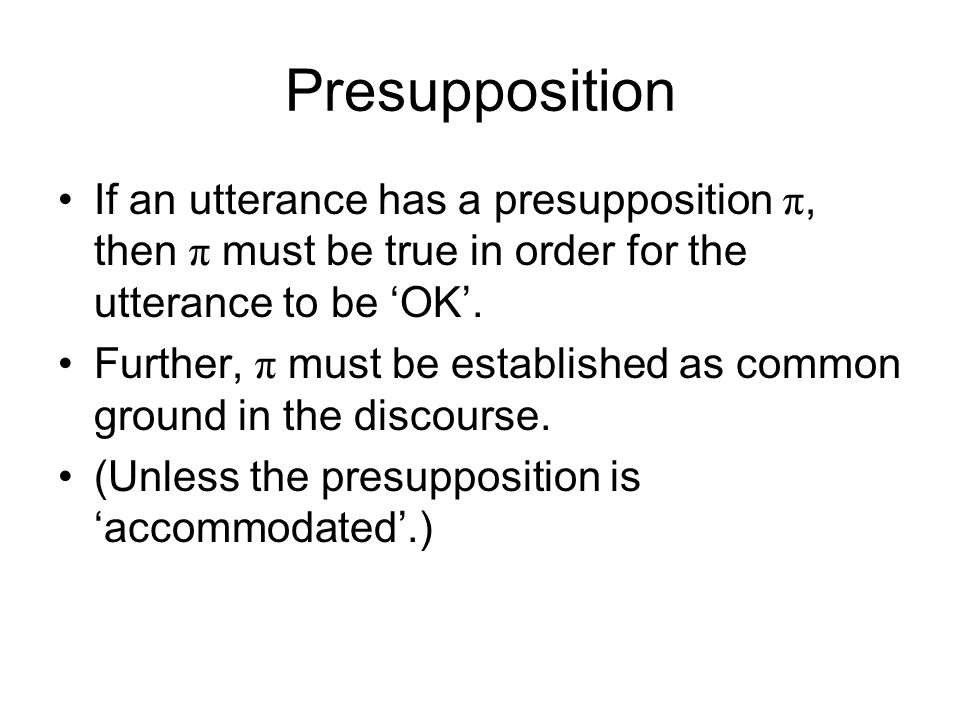 Presupposition If an utterance has a presupposition π, then π must be true in order for the utterance to be 'OK'. Further, π must be established as co