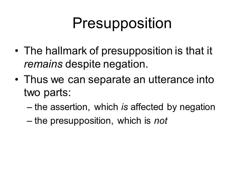 Presupposition The hallmark of presupposition is that it remains despite negation.