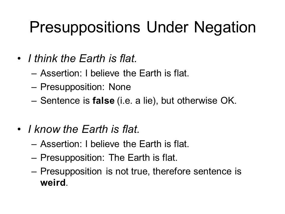 Presuppositions Under Negation I think the Earth is flat. –Assertion: I believe the Earth is flat. –Presupposition: None –Sentence is false (i.e. a li