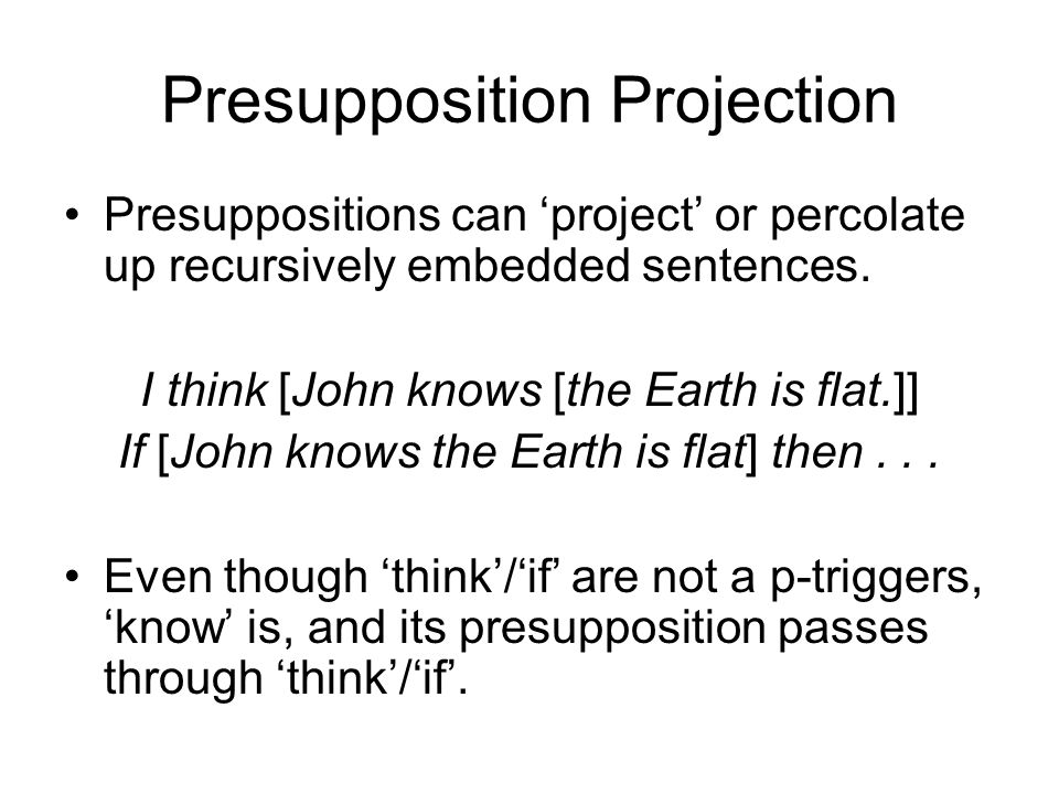 Presupposition Projection Presuppositions can 'project' or percolate up recursively embedded sentences.