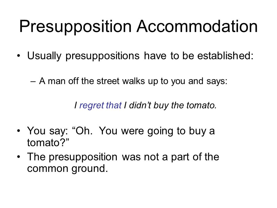 Presupposition Accommodation Usually presuppositions have to be established: –A man off the street walks up to you and says: I regret that I didn't bu