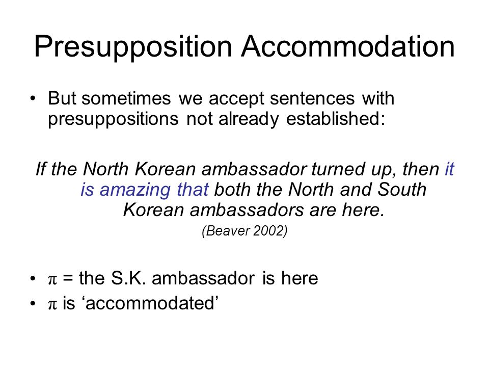 Presupposition Accommodation But sometimes we accept sentences with presuppositions not already established: If the North Korean ambassador turned up,