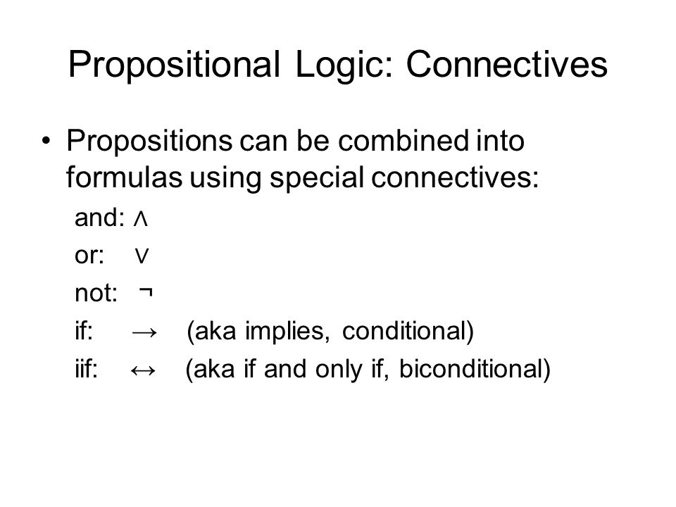 Propositional Logic: Connectives Propositions can be combined into formulas using special connectives: and: ∧ or: ∨ not: ¬ if: → (aka implies, conditional) iif: ↔ (aka if and only if, biconditional)
