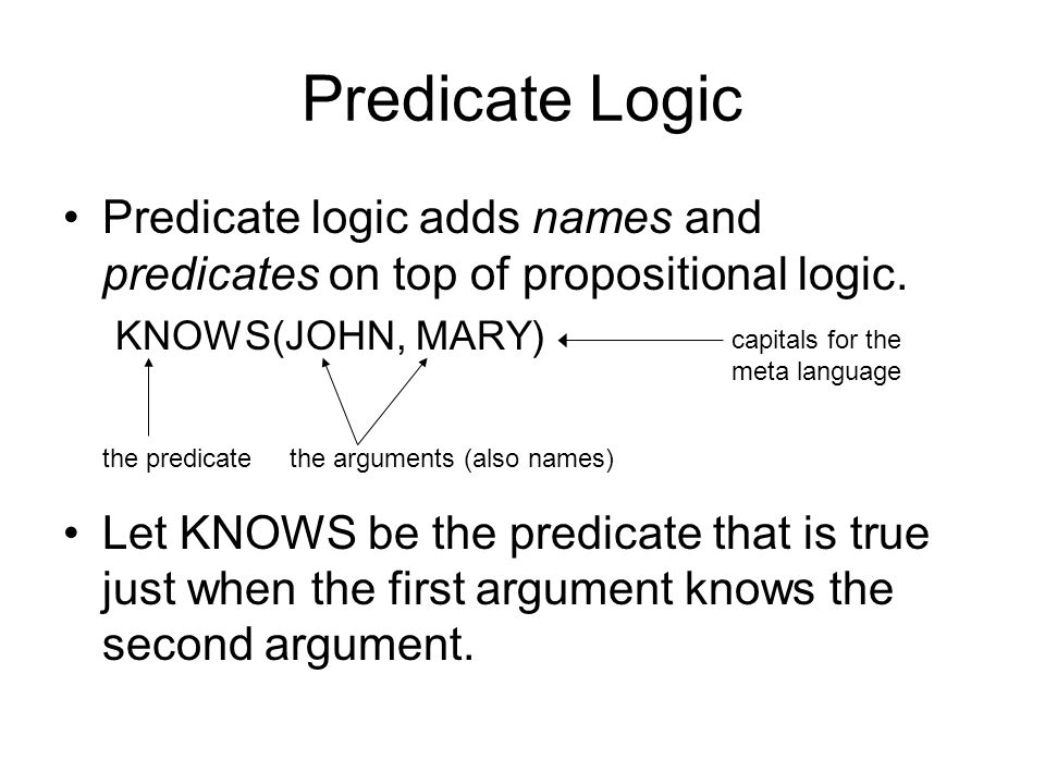 Predicate Logic Predicate logic adds names and predicates on top of propositional logic. KNOWS(JOHN, MARY) Let KNOWS be the predicate that is true jus