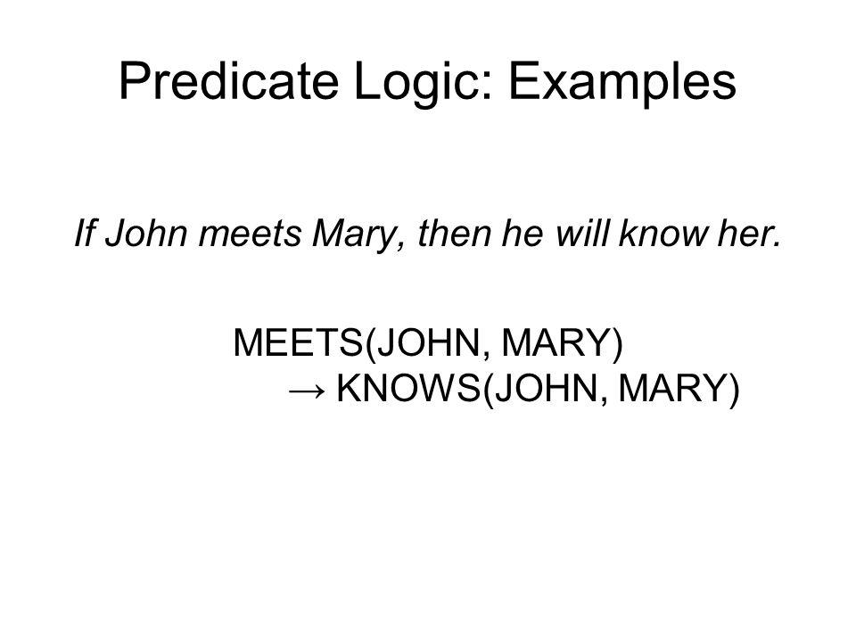 Predicate Logic: Examples If John meets Mary, then he will know her. MEETS(JOHN, MARY) → KNOWS(JOHN, MARY)
