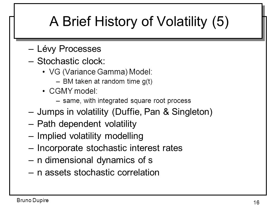 Bruno Dupire 16 A Brief History of Volatility (5) –Lévy Processes –Stochastic clock: VG (Variance Gamma) Model: –BM taken at random time g(t) CGMY model: –same, with integrated square root process –Jumps in volatility (Duffie, Pan & Singleton) –Path dependent volatility –Implied volatility modelling –Incorporate stochastic interest rates –n dimensional dynamics of s –n assets stochastic correlation