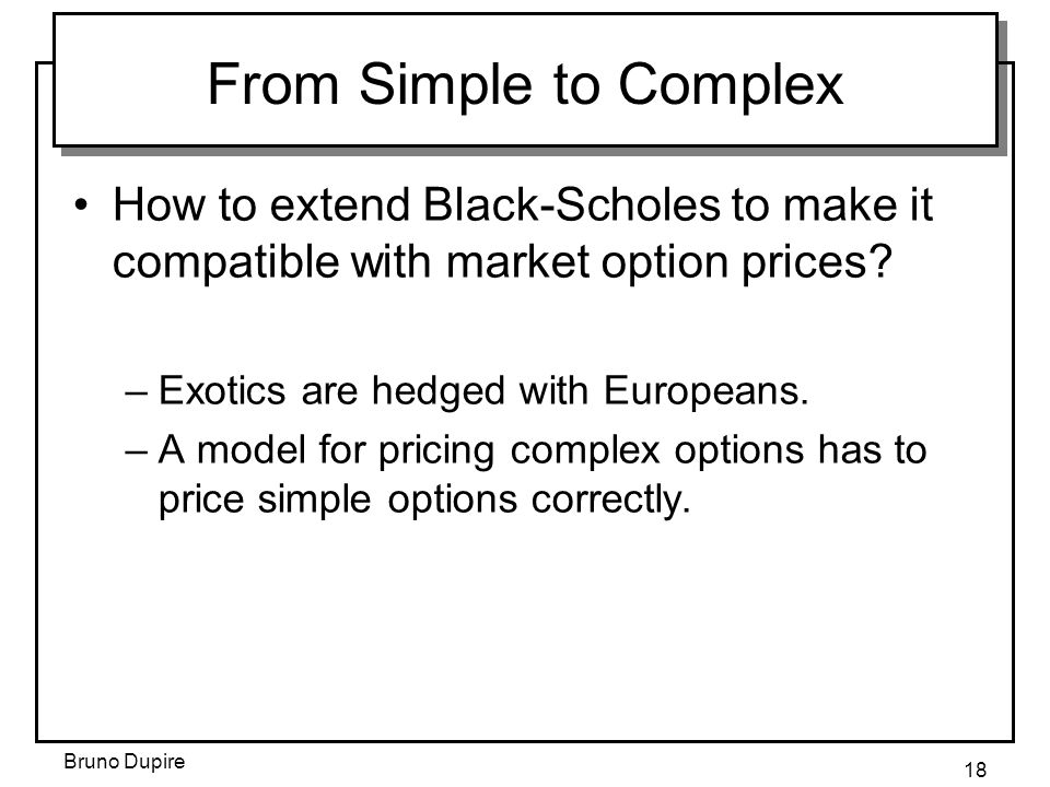 Bruno Dupire 18 From Simple to Complex How to extend Black-Scholes to make it compatible with market option prices? –Exotics are hedged with Europeans