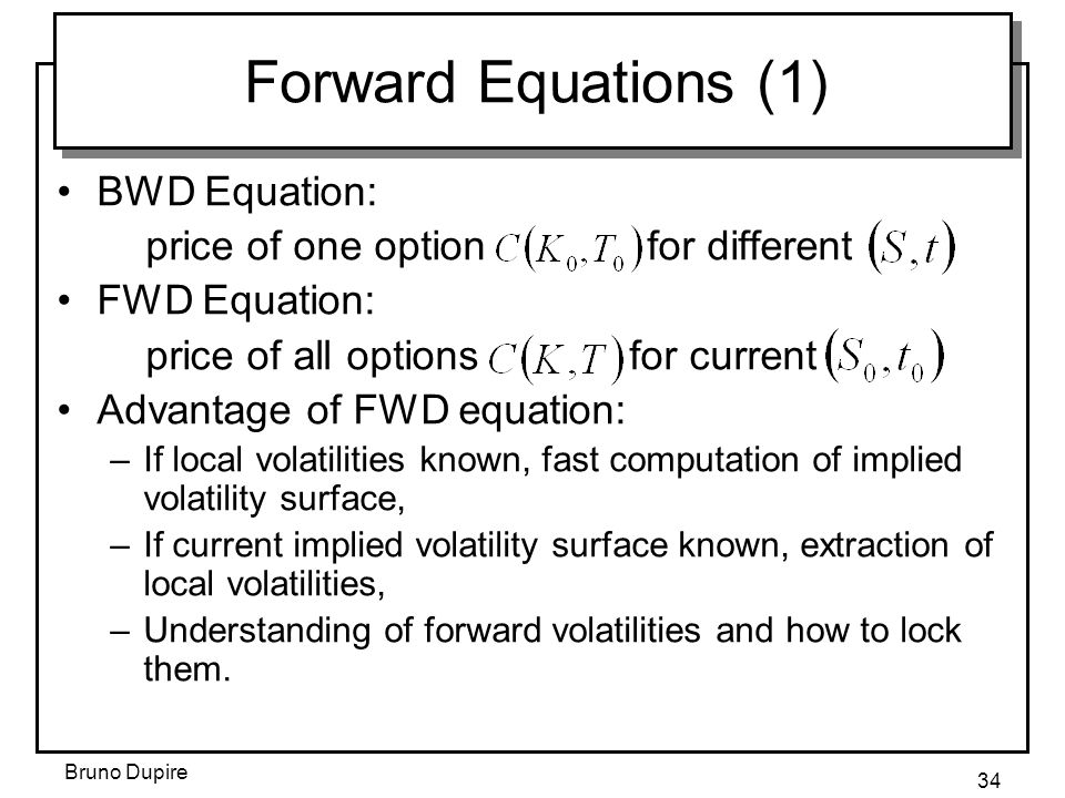 Bruno Dupire 34 Forward Equations (1) BWD Equation: price of one option for different FWD Equation: price of all options for current Advantage of FWD equation: –If local volatilities known, fast computation of implied volatility surface, –If current implied volatility surface known, extraction of local volatilities, –Understanding of forward volatilities and how to lock them.