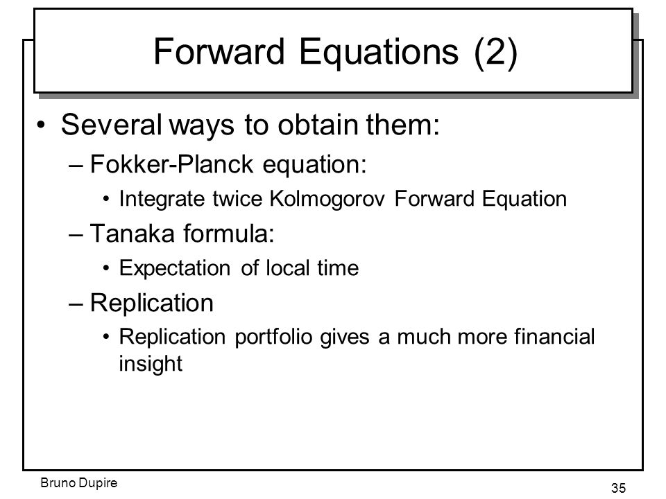 Bruno Dupire 35 Forward Equations (2) Several ways to obtain them: –Fokker-Planck equation: Integrate twice Kolmogorov Forward Equation –Tanaka formul