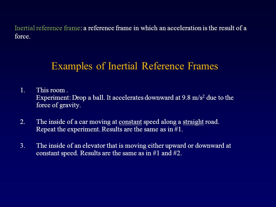 Examples of Inertial Reference Frames 1.This room. Experiment: Drop a ball. It accelerates downward at 9.8 m/s 2 due to the force of gravity. 2.The in