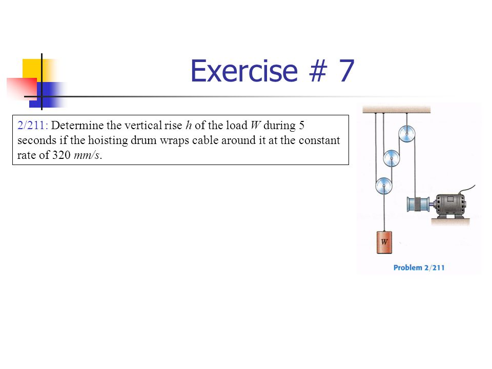 Exercise # 7 2/211: Determine the vertical rise h of the load W during 5 seconds if the hoisting drum wraps cable around it at the constant rate of 32