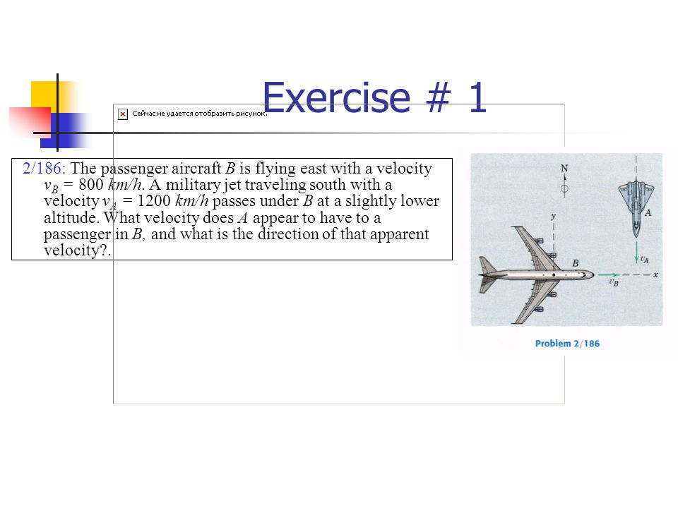 Exercise # 1 2/186: The passenger aircraft B is flying east with a velocity v B = 800 km/h. A military jet traveling south with a velocity v A = 1200