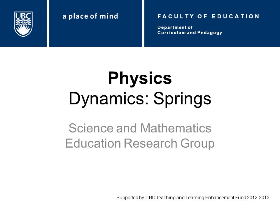 Physics Dynamics: Springs Science and Mathematics Education Research Group Supported by UBC Teaching and Learning Enhancement Fund 2012-2013 Department of Curriculum and Pedagogy FACULTY OF EDUCATION