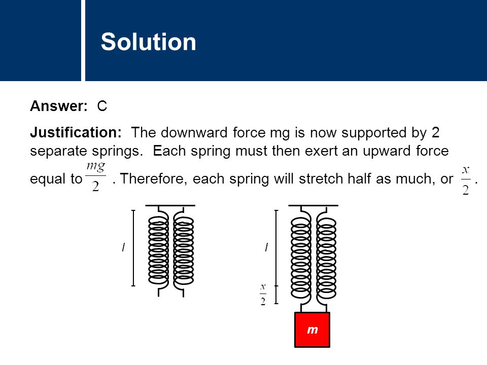 Comments Answer: C Justification: The downward force mg is now supported by 2 separate springs.